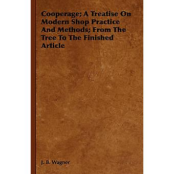 Cooperage A Treatise On Modern Shop Practice And Methods From The Tree To The Finished Article by Wagner & J. B.