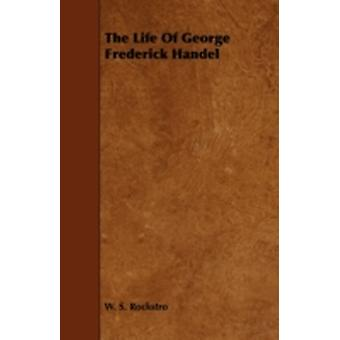 The Life of George Frederick Handel by Rockstro & W. S.
