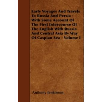 Early Voyages And Travels To Russia And Persia  With Some Account Of The First Intercourse Of The English With Russia And Central Asia By Way Of Caspian Sea  Volume I by Jenkinson & Anthony