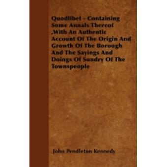 Quodlibet  Containing Some Annals Thereof With An Authentic Account Of The Origin And Growth Of The Borough And The Sayings And Doings Of Sundry Of The Townspeople by Kennedy & John Pendleton