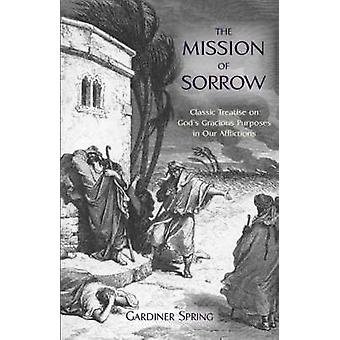 THE MISSION OF SORROW Gods Gracious Purposes in our Afflictions by Spring & Gardiner