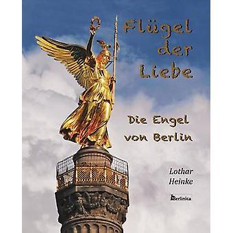 Flugel der Liebe. Die Engel von Berlin by Heinke & Lothar