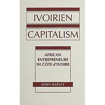 Ivoirien Capitalism - African Entrepreneurs in Cote d'Ivoire by John R