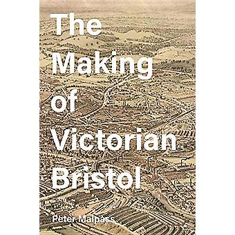 The Making of Victorian Bristol by Peter Malpass - 9781783273911 Book