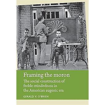 Framing the Moron De sociale constructie van zwakzinnigheid in de Amerikaanse eugenetische geschiedenis van handicaps