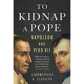 To Kidnap a Pope  Napoleon and Pius VII by Ambrogio Caiani