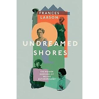 Undreamed Shores The Hidden Heroines of British Anthropology