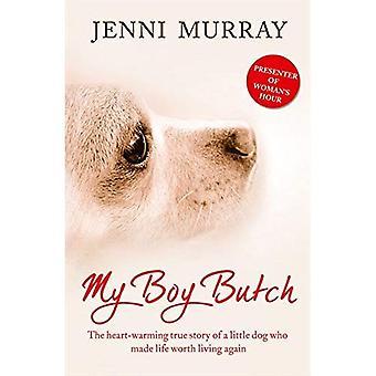 Min pojke Butch: Hjärtevärmande sanna historien om en liten hund som gjorde livet värt att leva igen