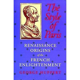 The Style of Paris Renaissance Origins of the French Enlightenment by Huppert & George