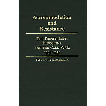 Accommodation and Resistance The French Left Indochina and the Cold War 19441954 by RiceMaximin & Edward Francis