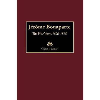 Jerónimo Bonaparte los años de guerra 18001815 por LaMar y Glenn J.