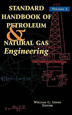 Standard Handbook of Petroleum and Natural Gas Engineering Volume 2 by Lyons & William C. & PhD
