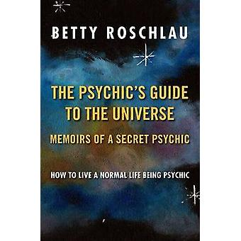 The Psychics Guide to the Universe Memoirs of a Secret Psychic by Roschlau & Betty Jane