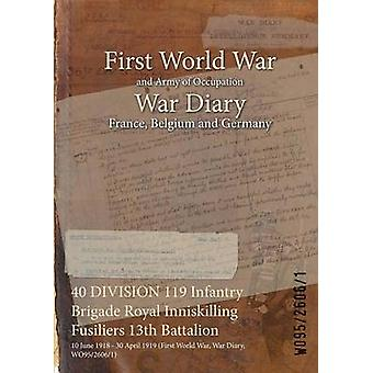 40 DIVISION 119 Infantry Brigade Royal Inniskilling Fusiliers 13th Battalion  10 June 1918  30 April 1919 First World War War Diary WO9526061 by WO9526061