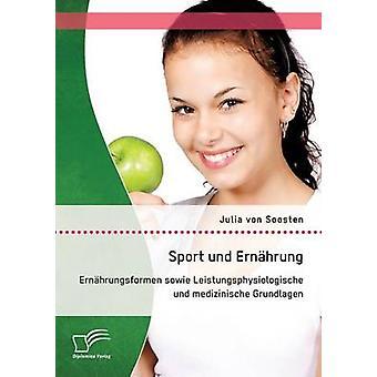 Sport und Ernhrung Ernhrungsformen sowie Leistungsphysiologische und medizinische Grundlagen by von Soosten & Julia
