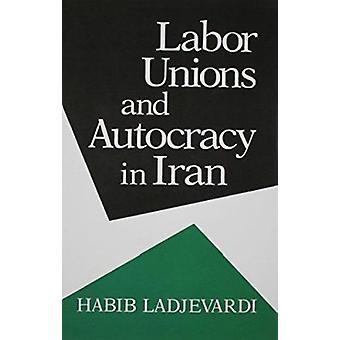 Labor Unions and Autocracy in Iran by Habib Ladjevardi - 978081562343