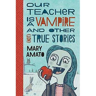 Our Teacher Is a Vampire and Other (Not) True Stories by Mary Amato -