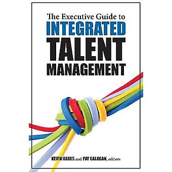 The Executive Guide to Integrated Talent Management by Pat Galagan -