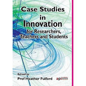 Case Studies in Innovation for Researchers Teachers and Students by Fulford & Heather