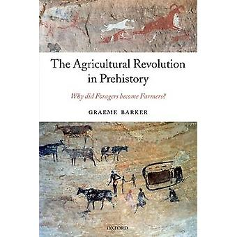 The Agricultural Revolution in Prehistory Why Did Foragers Become Farmers by Barker & Graeme