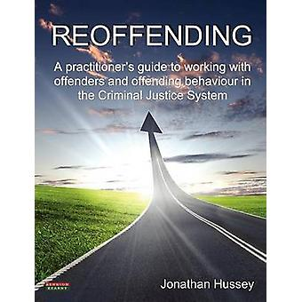 Reoffending A Practitioners Guide to Working with Offenders and Offending Behaviour in the Criminal Justice System by Hussey & Jonathan