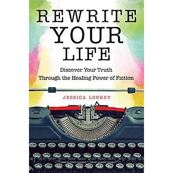 Rewrite Your Life  Discover Your Truth Through the Healing Power of Fiction by Jessica Lourey
