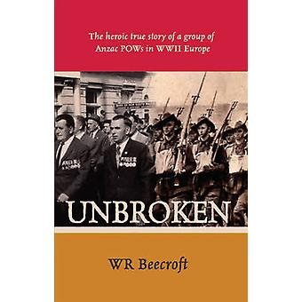 Unbroken  The Heroic True Story of a Group of Anzac POWs in WWII Europe by W R Beecroft