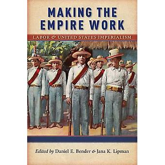 Making the Empire Work Labor and United States Imperialism by Bender & Daniel E.