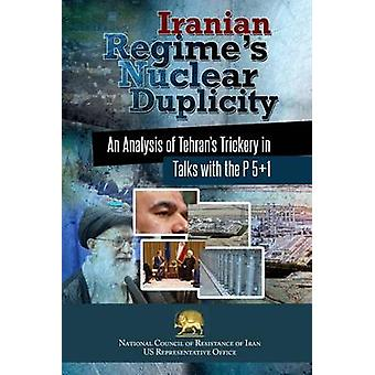 Iranian Regimes Nuclear Duplicity An Analysis of Tehrans Trickery in Talks with the P 51 by U.S. Office & NCRI