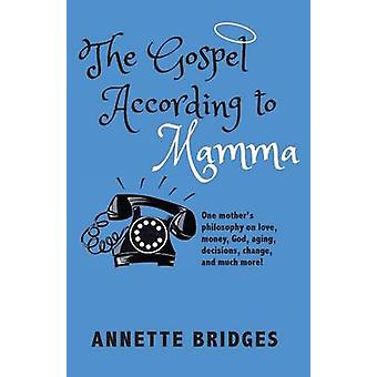 The Gospel According to Mamma One mothers philosophy on love money God aging decisions change and much more by Bridges & Annette