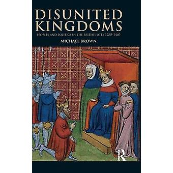 Disunited Kingdoms  Peoples and Politics in the British Isles 12801460 by Brown & Michael