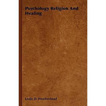 Psychology Religion and Healing by Weatherhead & Leslie D.