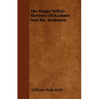 The Happy Valley Sketches Of Kashmir And The Kashmiris by Wakefield & William