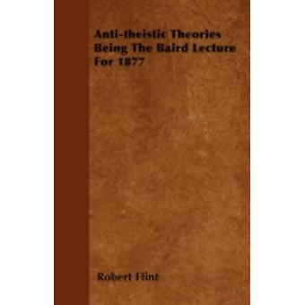Antitheistic Theories  Being The Baird Lecture For 1877 by Flint & Robert