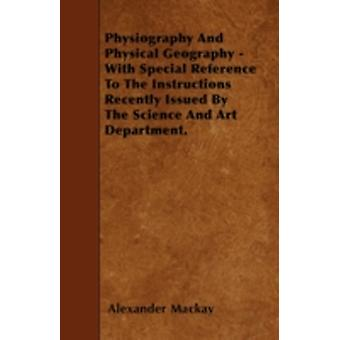 Physiography And Physical Geography  With Special Reference To The Instructions Recently Issued By The Science And Art Department. by Mackay & Alexander