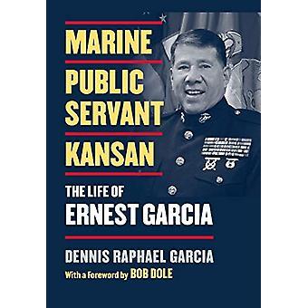 Marine - Public Servant - Kansan - The Life of Ernest Garcia by Dennis