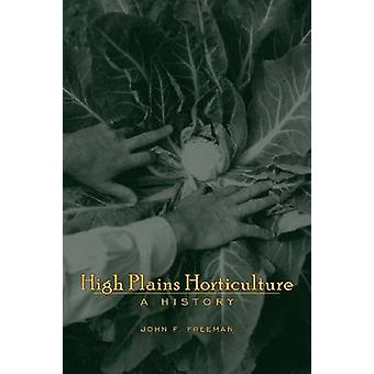 High Plains Horticulture - A History by John F. Freeman - 978087081927