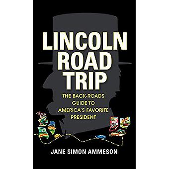 Lincoln Road Trip - The Back-Roads Guide to America's Favorite Preside