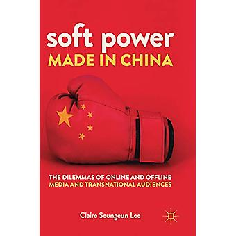 Soft Power Made in China - The Dilemmas of Online and Offline Media an
