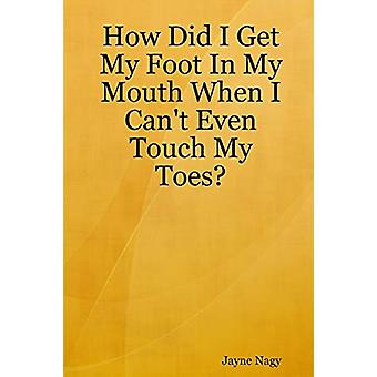 How Did I Get My Foot in My Mouth When I Can't Even Touch My Toes? by