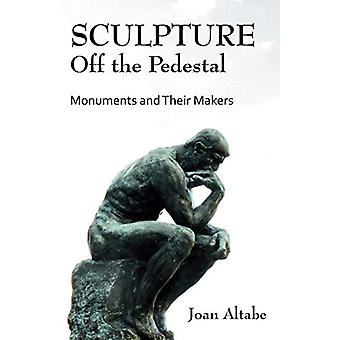 Sculpture Off the Pedestal - Monuments and Their Makers by Joan B Alta