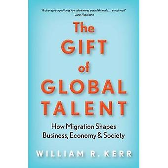 The Gift of Global Talent How Migration Shapes Business Economy  Society