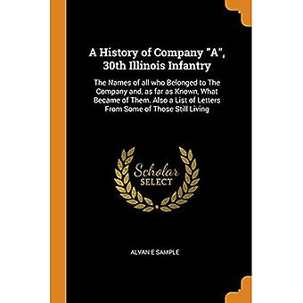 A History of Company A, 30th Illinois Infantry: The� Names of All Who Belonged� to the Company And, as Far as Known, What Became of Them. Also a List of Letters from Some of Those� Still Living