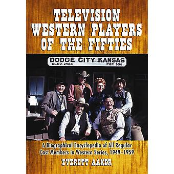 Television Western Players of the Fifties  A Biographical Encyclopedia of All Regular Cast Members in Western Series 19491959 by Everett Aaker