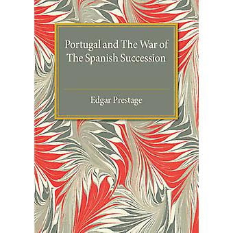 Portugal and the War of the Spanish Succession  A Bibliography with Some Diplomatic Documents by Edgar Prestage
