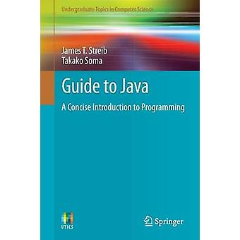 Guide to Java - A Concise Introduction to Programming by James T. Stre