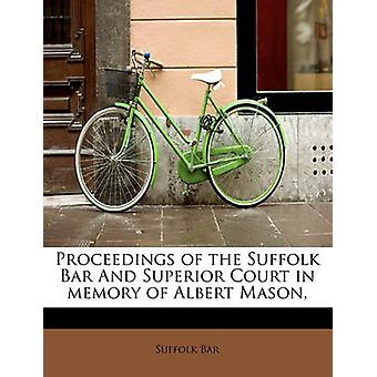 Proceedings of the Suffolk Bar And Superior Court in memory of Albert Mason by Bar & Suffolk