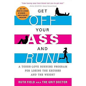 Get Off Your Ass and Run! - A Tough-Love Running Program for Losing th