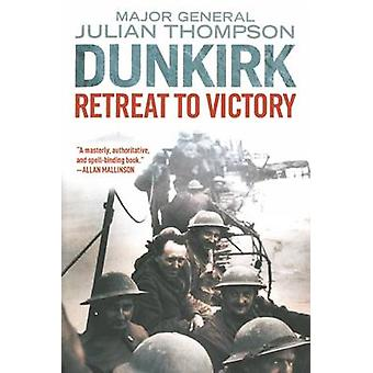Dunkirk - Retreat to Victory by Julian Thompson - 9781628725155 Book