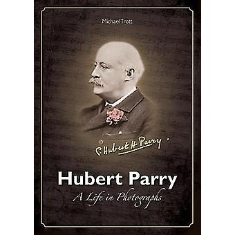 Hubert Parry - A Life in Photographs by Michael Trott - 9781858585758